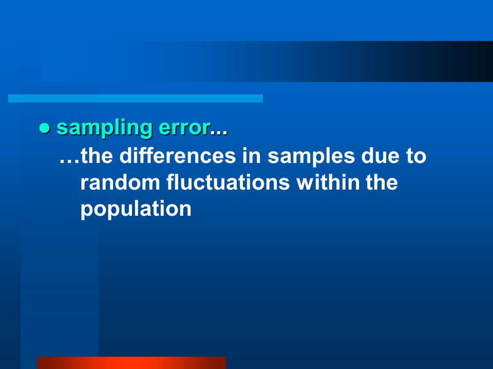 sampling error... …the differences in samples due to random fluctuations within the population