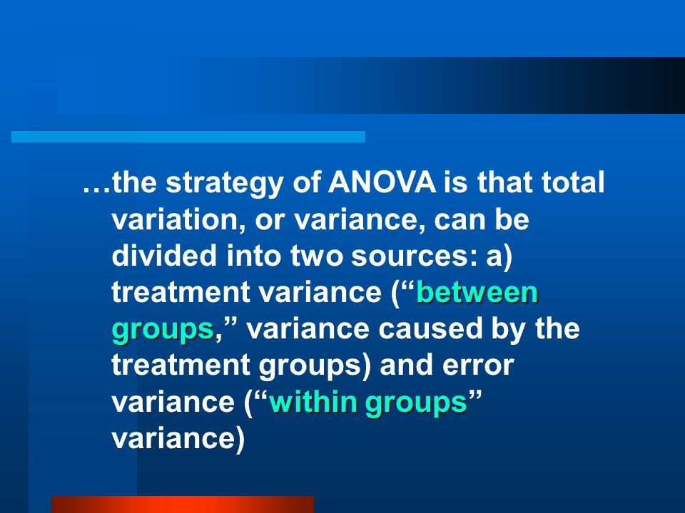 …the strategy of ANOVA is that total variation, or variance, can be divided into two sources: a) treatment variance ( between groups, variance caused by the treatment groups) and error variance ( within groups variance)