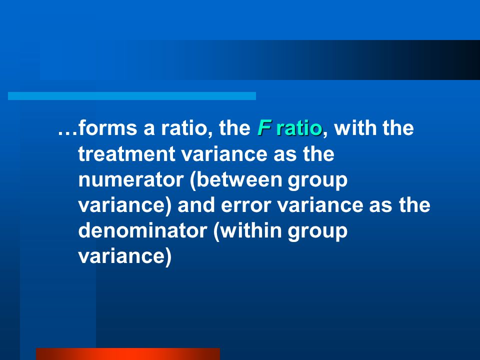 …forms a ratio, the F ratio, with the treatment variance as the numerator (between group variance) and error variance as the denominator (within group variance)
