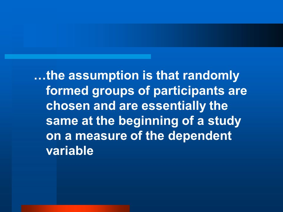 …the assumption is that randomly formed groups of participants are chosen and are essentially the same at the beginning of a study on a measure of the dependent variable