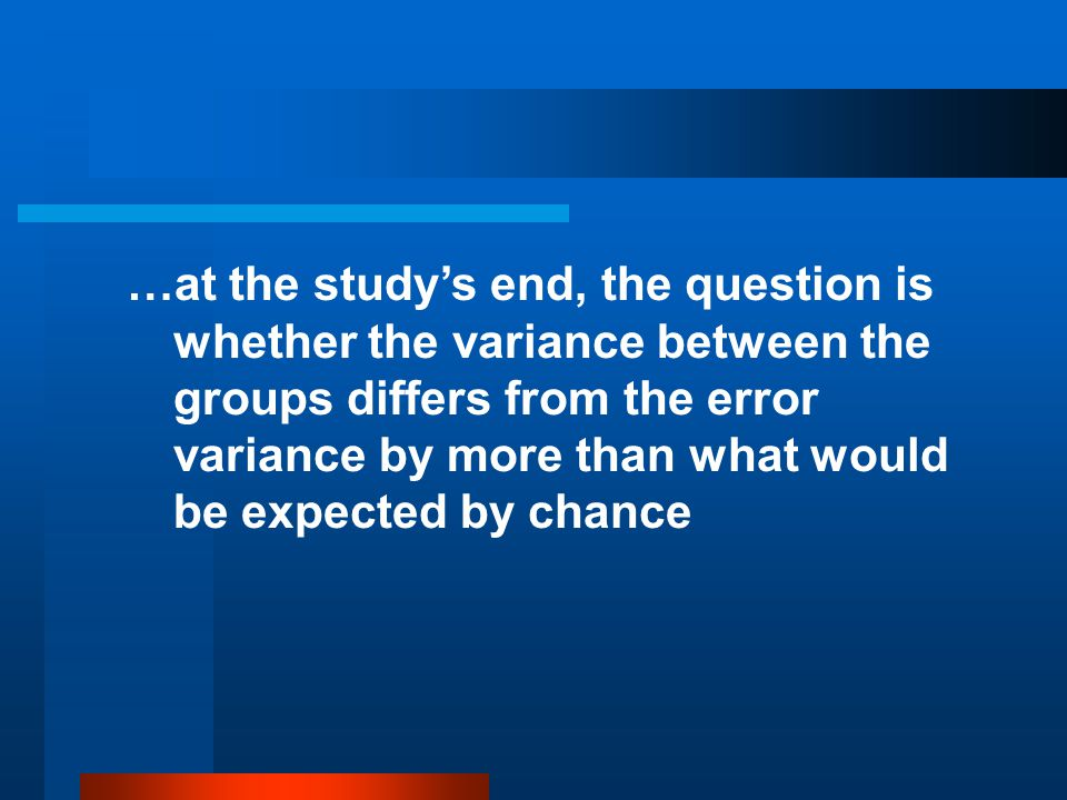 …at the study's end, the question is whether the variance between the groups differs from the error variance by more than what would be expected by chance