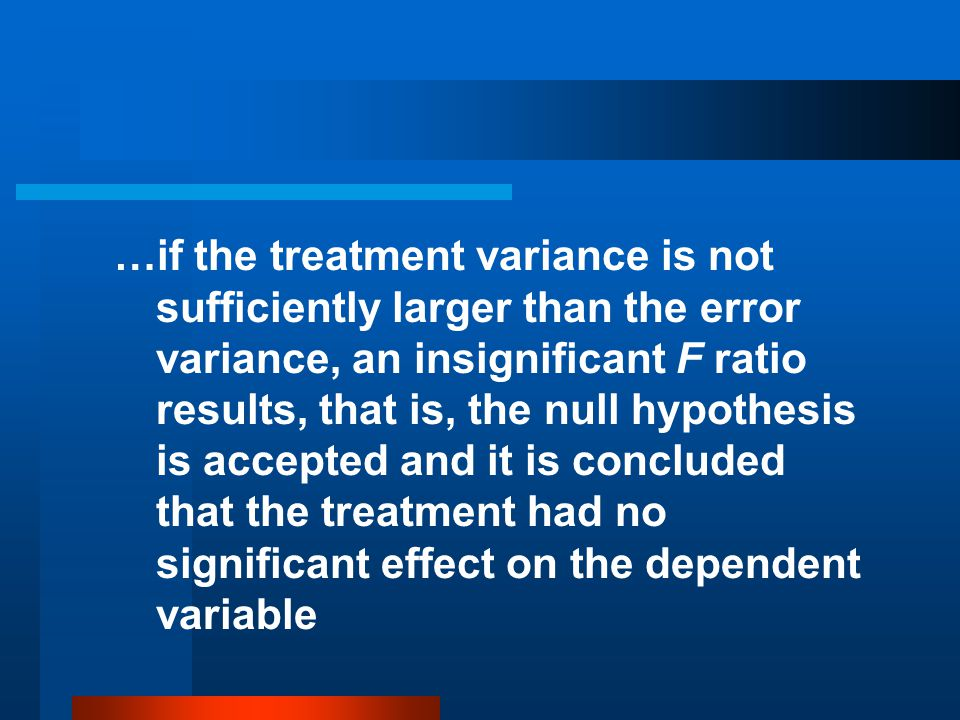 …if the treatment variance is not sufficiently larger than the error variance, an insignificant F ratio results, that is, the null hypothesis is accepted and it is concluded that the treatment had no significant effect on the dependent variable