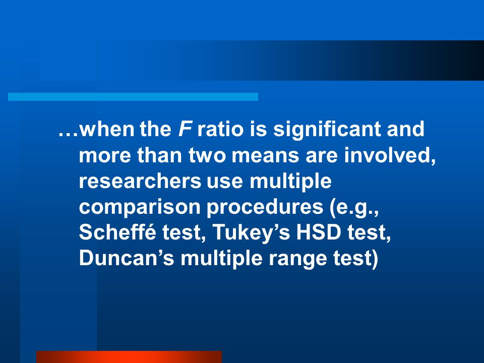 …when the F ratio is significant and more than two means are involved, researchers use multiple comparison procedures (e.g., Scheffé test, Tukey's HSD test, Duncan's multiple range test)