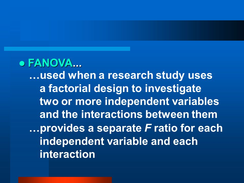 FANOVA... …used when a research study uses a factorial design to investigate two or more independent variables and the interactions between them.