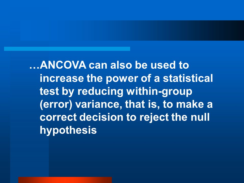 …ANCOVA can also be used to increase the power of a statistical test by reducing within-group (error) variance, that is, to make a correct decision to reject the null hypothesis