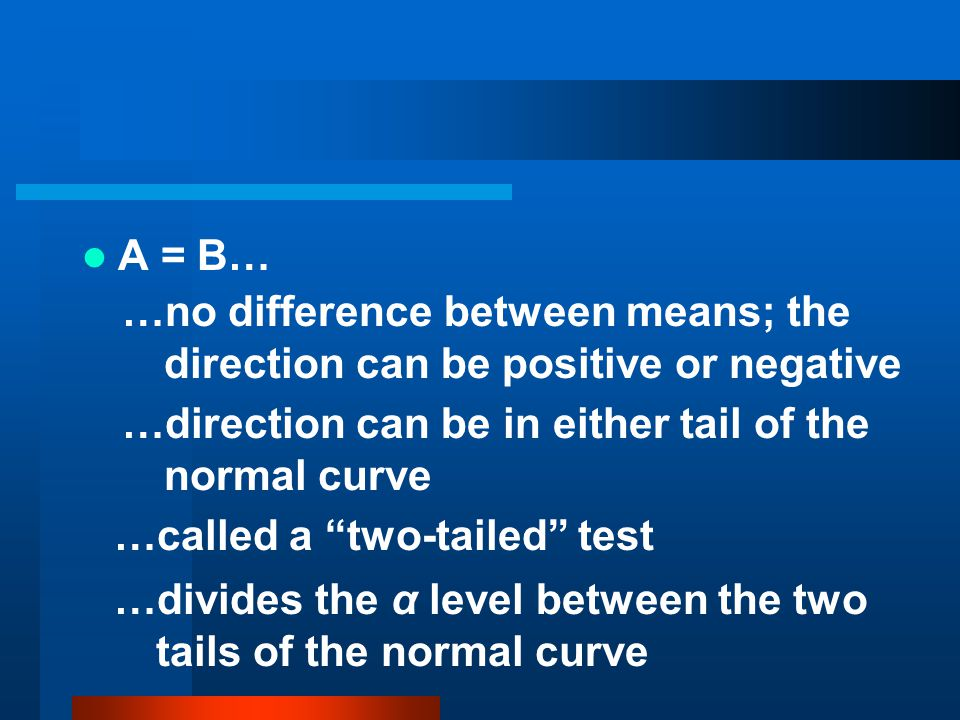 A = B… …no difference between means; the direction can be positive or negative. …direction can be in either tail of the normal curve.