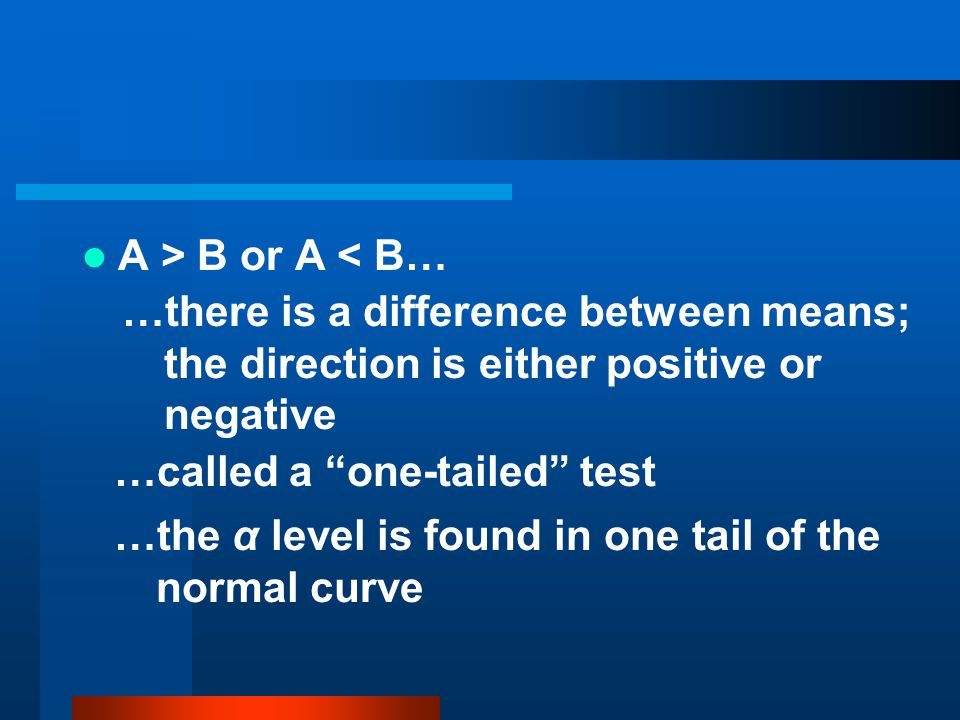 A > B or A < B… …there is a difference between means; the direction is either positive or negative.