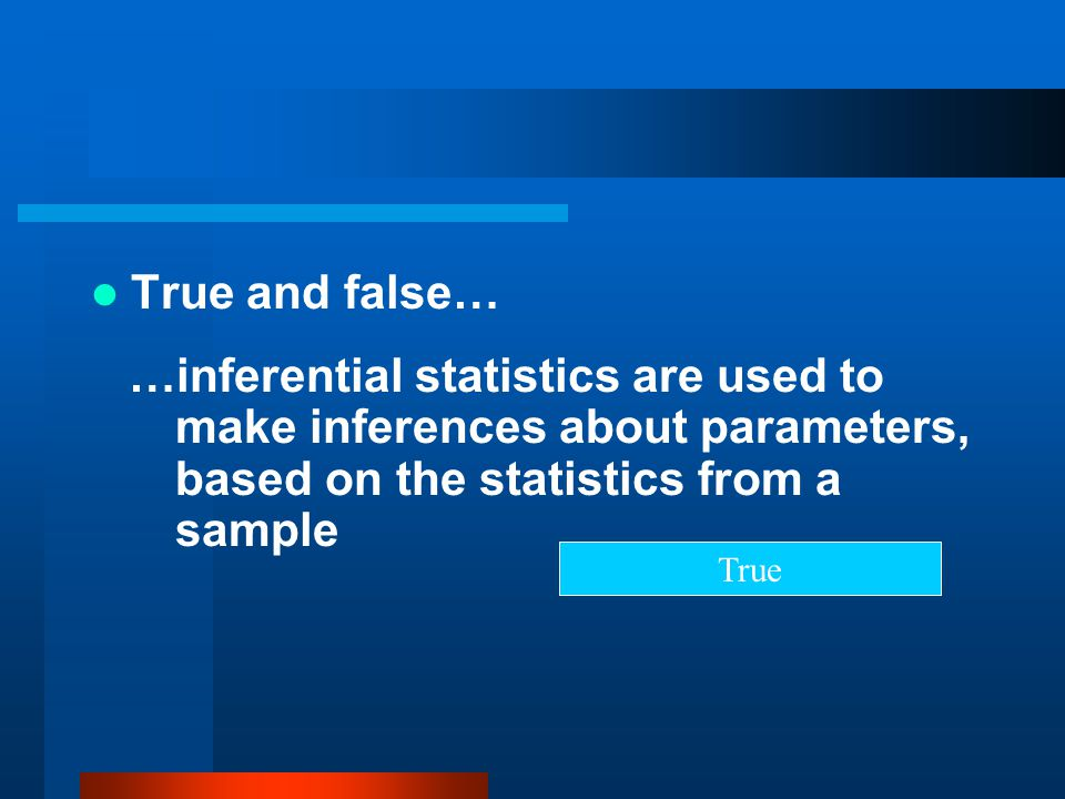 True and false… …inferential statistics are used to make inferences about parameters, based on the statistics from a sample.