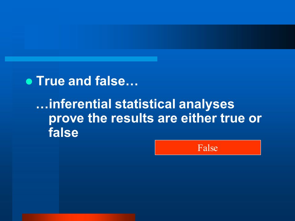 True and false… …inferential statistical analyses prove the results are either true or false False
