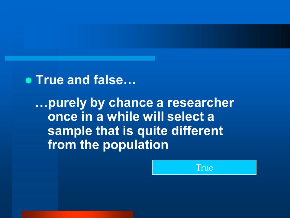 True and false… …purely by chance a researcher once in a while will select a sample that is quite different from the population.