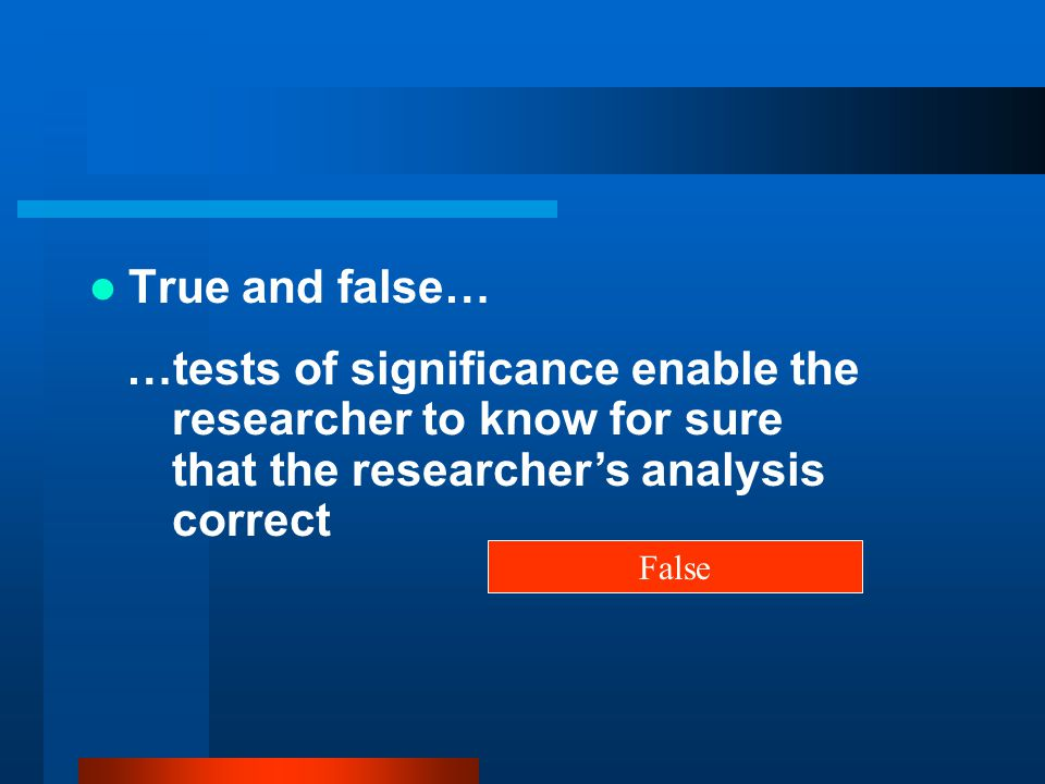 True and false… …tests of significance enable the researcher to know for sure that the researcher's analysis correct.