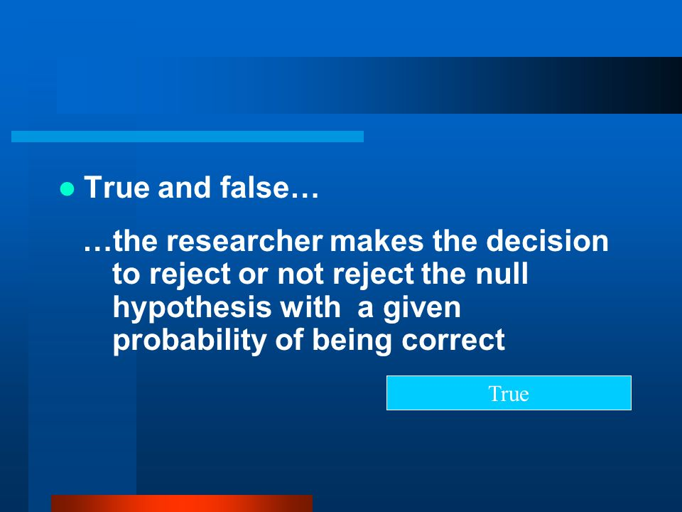 True and false… …the researcher makes the decision to reject or not reject the null hypothesis with a given probability of being correct.
