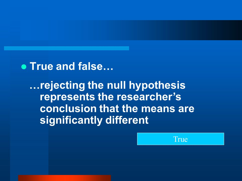 True and false… …rejecting the null hypothesis represents the researcher's conclusion that the means are significantly different.