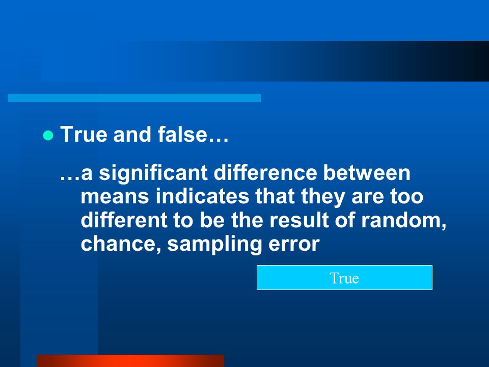True and false… …a significant difference between means indicates that they are too different to be the result of random, chance, sampling error.