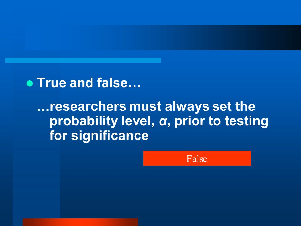 True and false… …researchers must always set the probability level, α, prior to testing for significance.