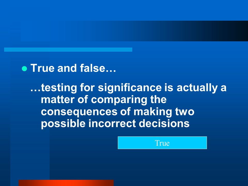 True and false… …testing for significance is actually a matter of comparing the consequences of making two possible incorrect decisions.