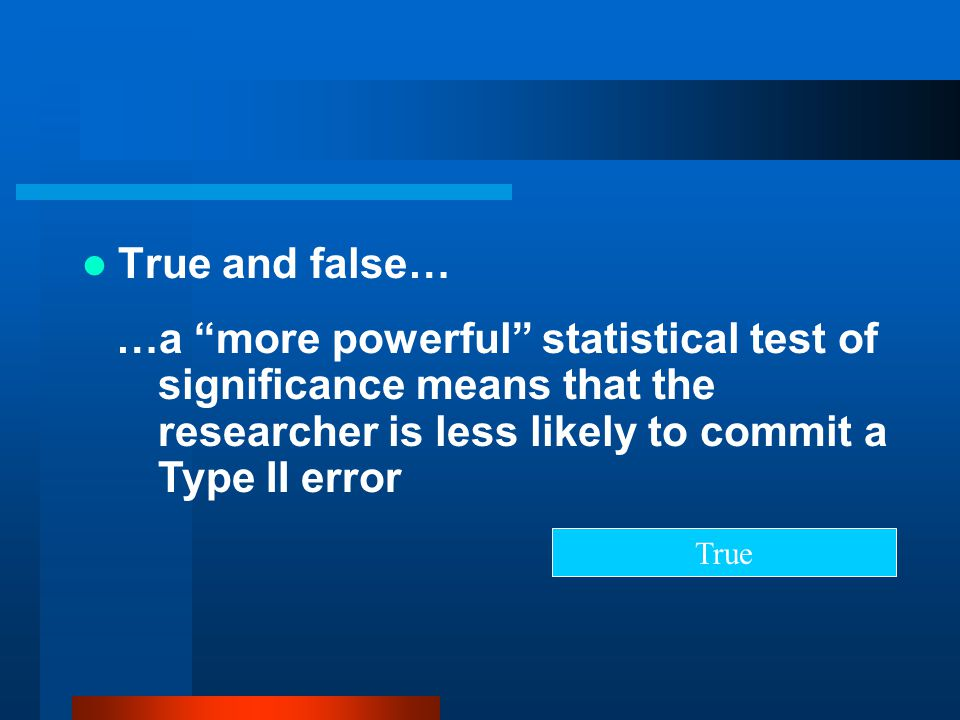 True and false… …a more powerful statistical test of significance means that the researcher is less likely to commit a Type II error.