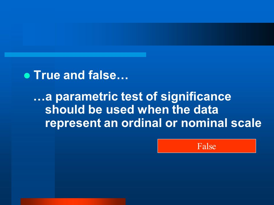 True and false… …a parametric test of significance should be used when the data represent an ordinal or nominal scale.