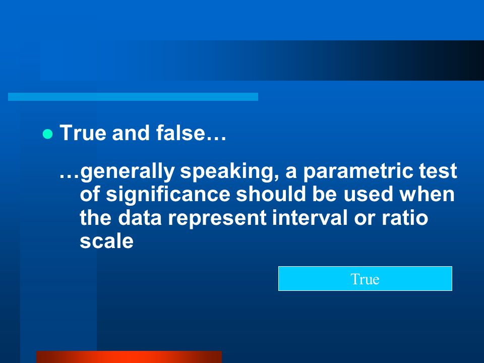 True and false… …generally speaking, a parametric test of significance should be used when the data represent interval or ratio scale.