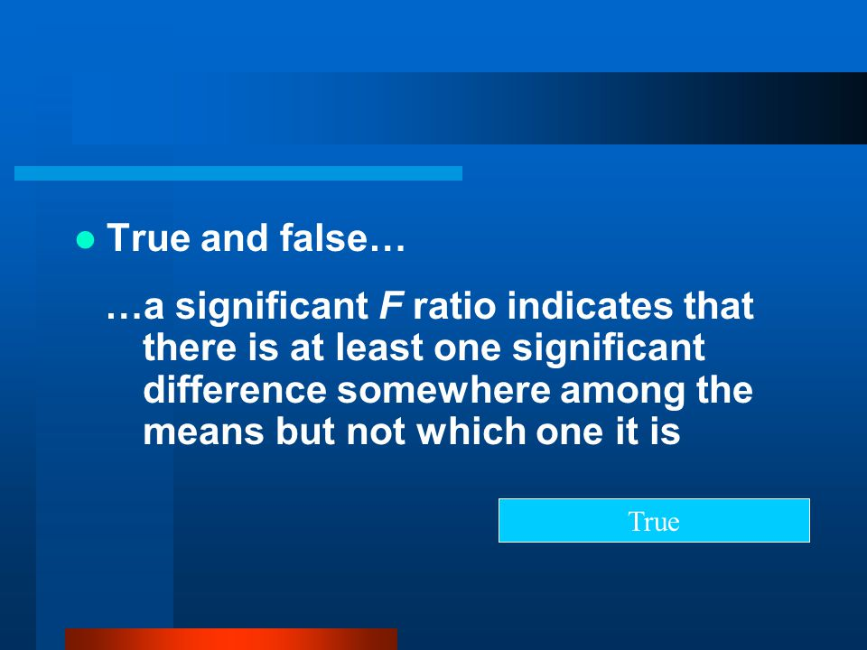 True and false… …a significant F ratio indicates that there is at least one significant difference somewhere among the means but not which one it is.