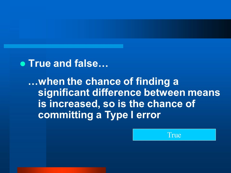 True and false… …when the chance of finding a significant difference between means is increased, so is the chance of committing a Type I error.