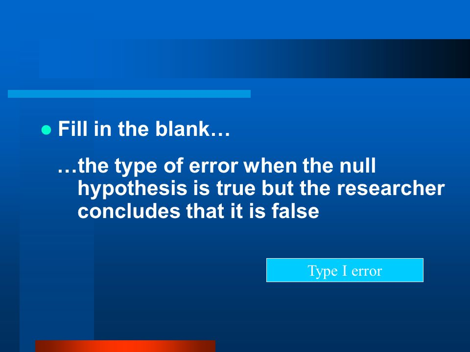 Fill in the blank… …the type of error when the null hypothesis is true but the researcher concludes that it is false.