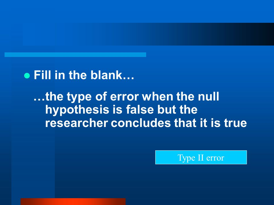 Fill in the blank… …the type of error when the null hypothesis is false but the researcher concludes that it is true.