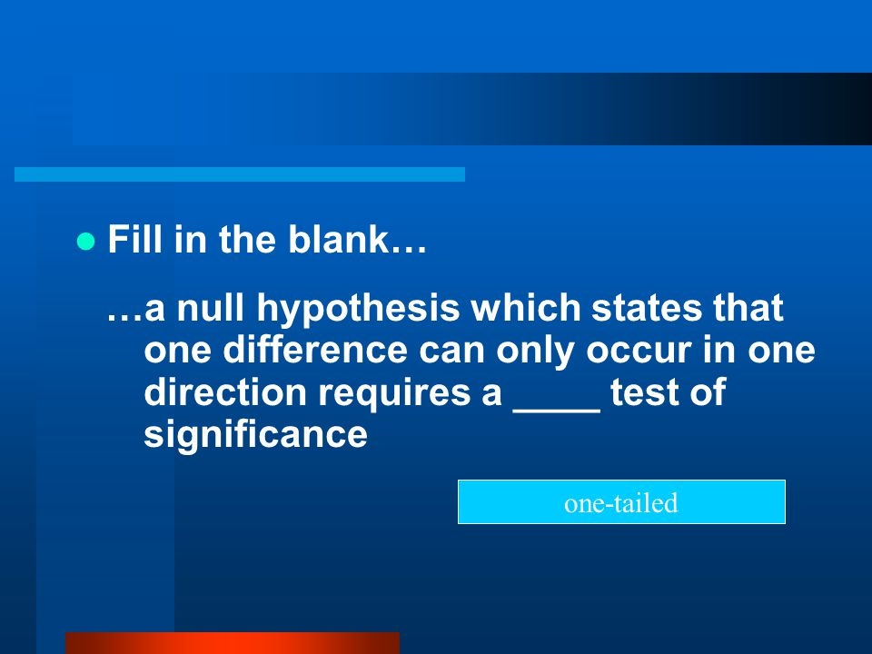 Fill in the blank… …a null hypothesis which states that one difference can only occur in one direction requires a ____ test of significance.