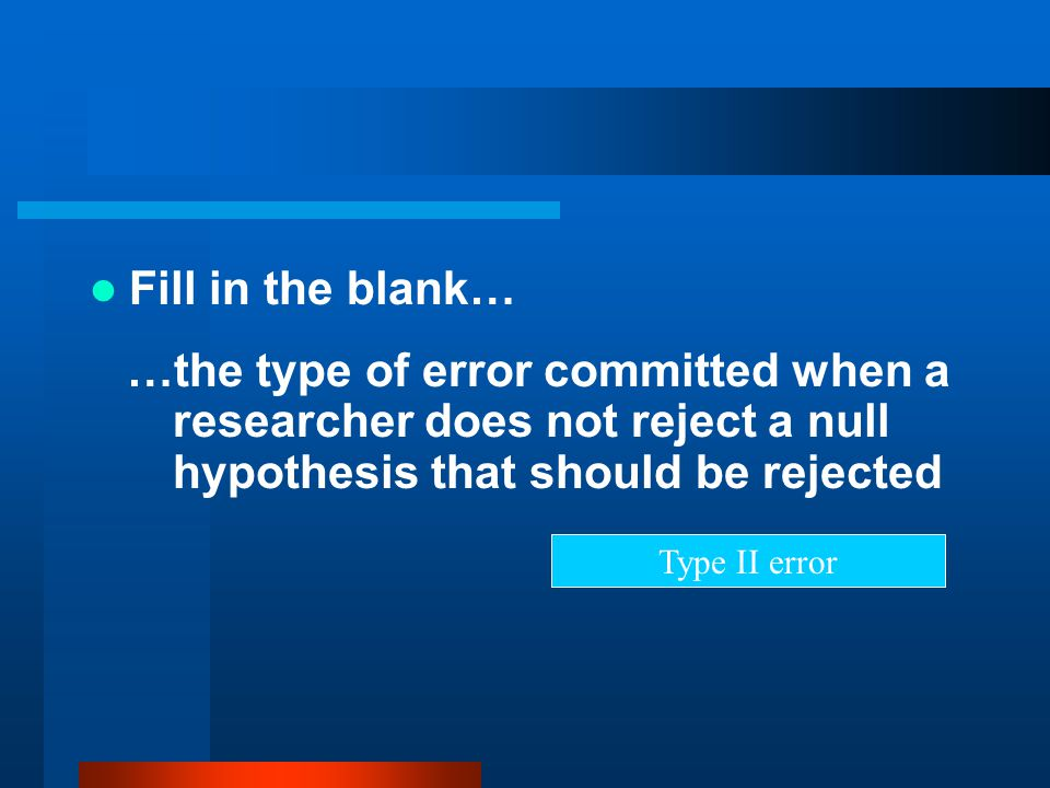 Fill in the blank… …the type of error committed when a researcher does not reject a null hypothesis that should be rejected.