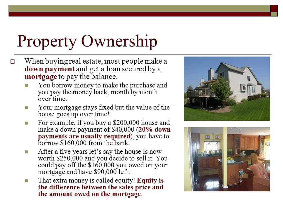 Property Ownership When buying real estate, most people make a down payment and get a loan secured by a mortgage to pay the balance.