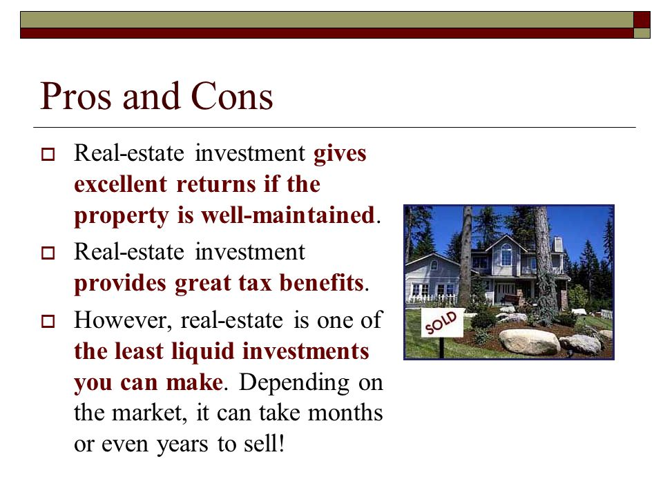 Pros and Cons Real-estate investment gives excellent returns if the property is well-maintained. Real-estate investment provides great tax benefits.