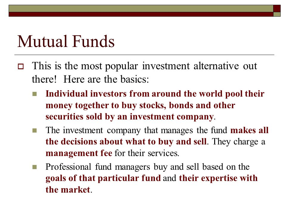 Mutual Funds This is the most popular investment alternative out there! Here are the basics: