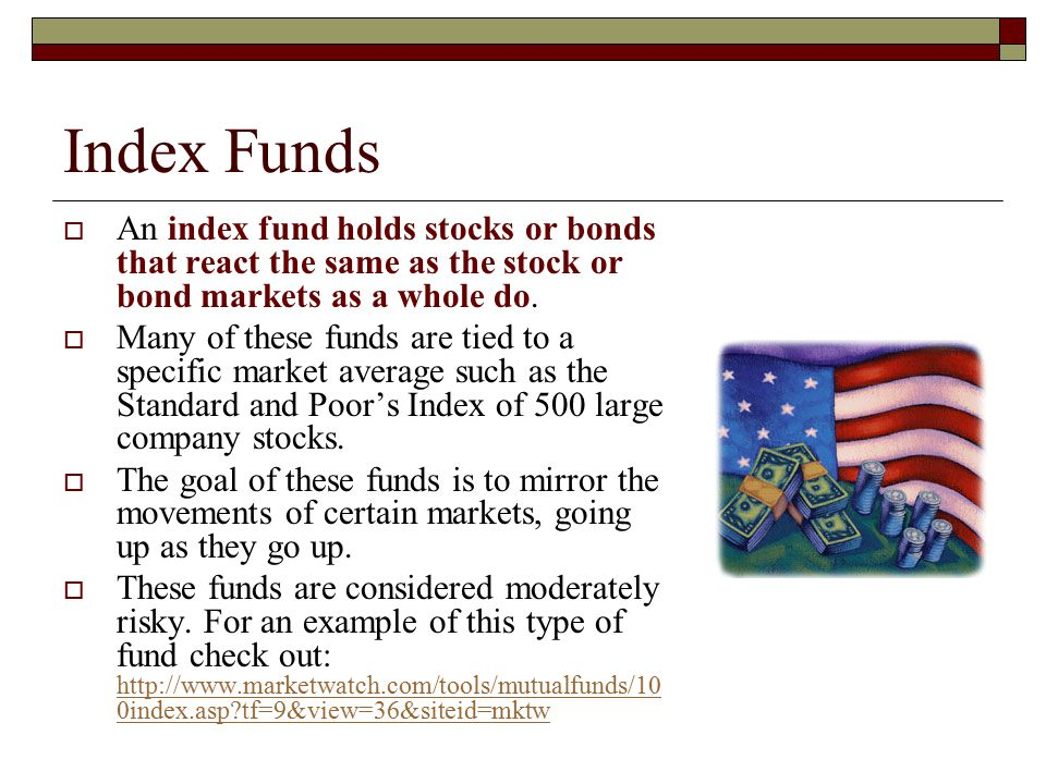 Index Funds An index fund holds stocks or bonds that react the same as the stock or bond markets as a whole do.