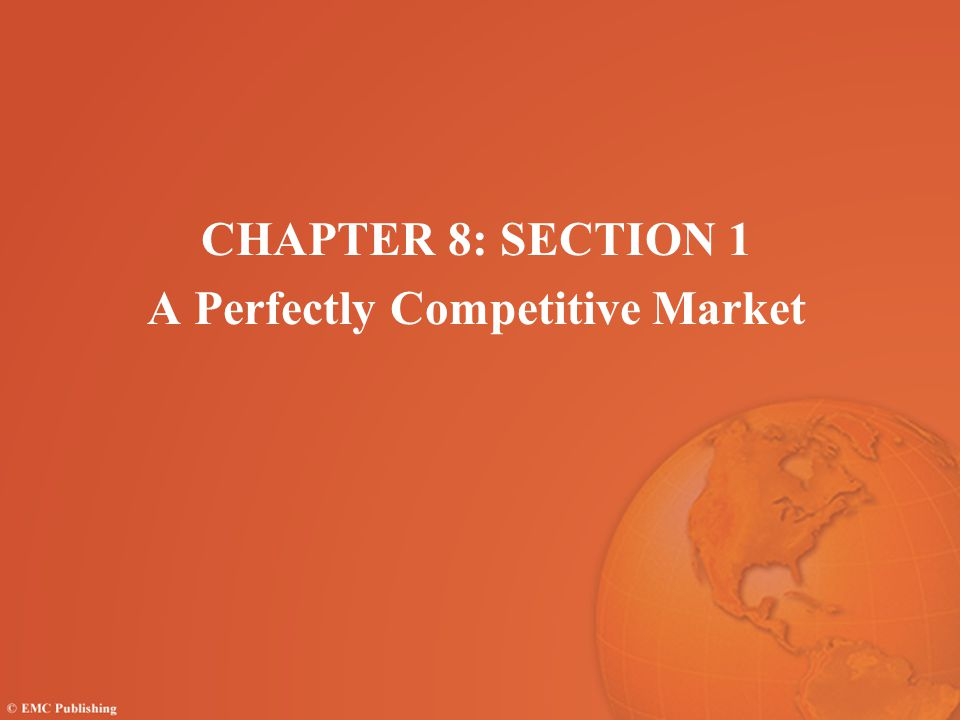 CHAPTER 8: SECTION 1 A Perfectly Competitive Market