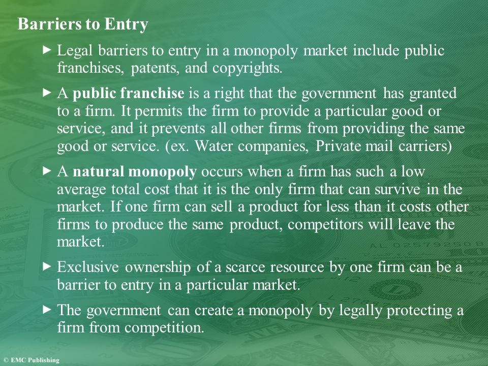 Barriers to Entry Legal barriers to entry in a monopoly market include public franchises, patents, and copyrights.