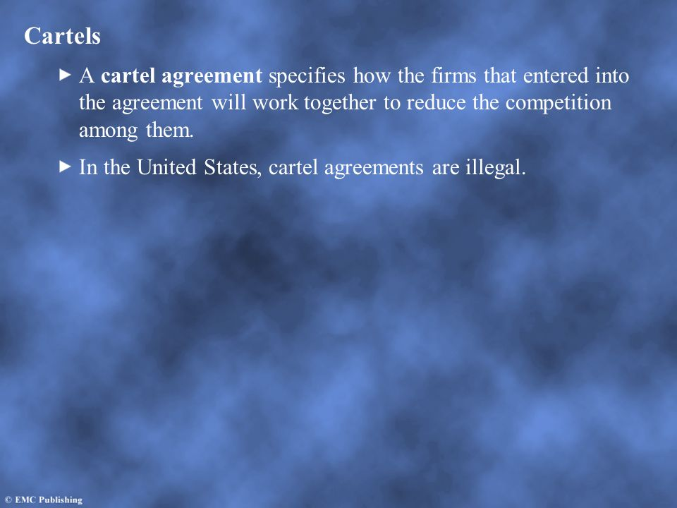 Cartels A cartel agreement specifies how the firms that entered into the agreement will work together to reduce the competition among them.