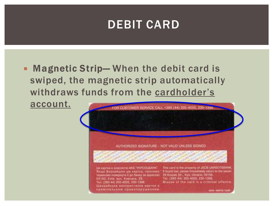 Debit Card Magnetic Strip— When the debit card is swiped, the magnetic strip automatically withdraws funds from the cardholder's account.