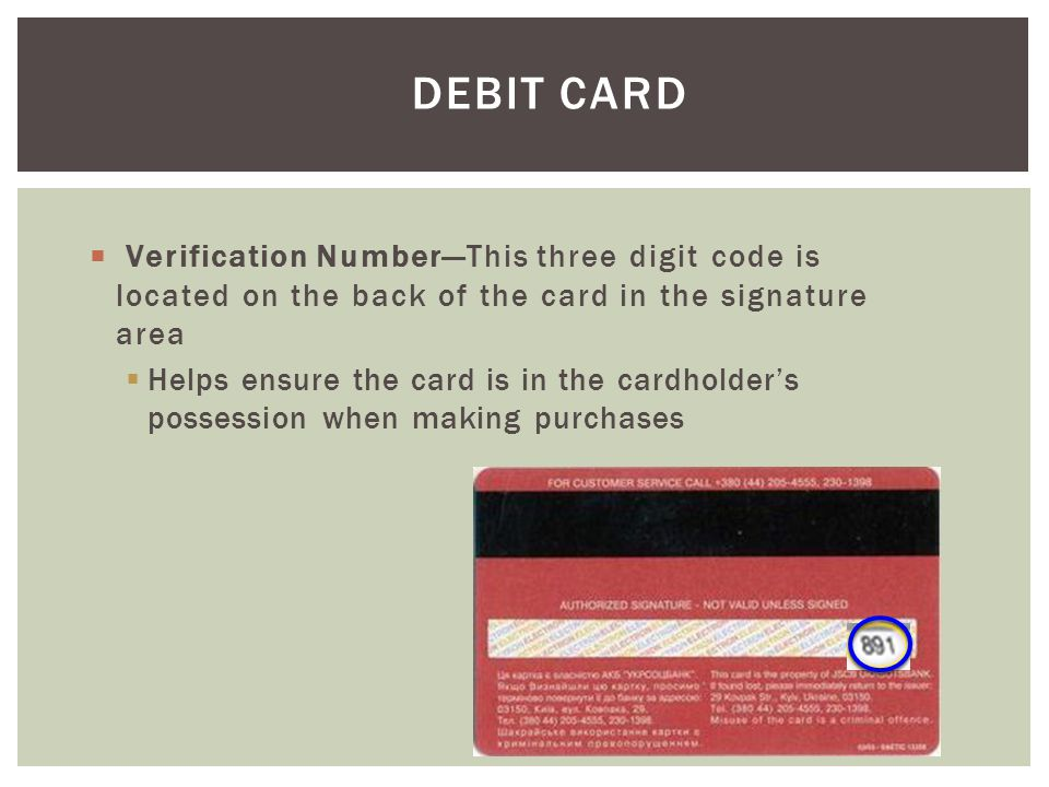 Debit Card Verification Number—This three digit code is located on the back of the card in the signature area.