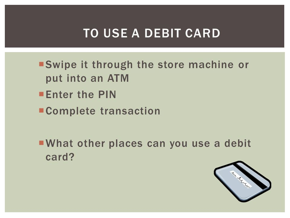 To Use A Debit Card Swipe it through the store machine or put into an ATM. Enter the PIN. Complete transaction.