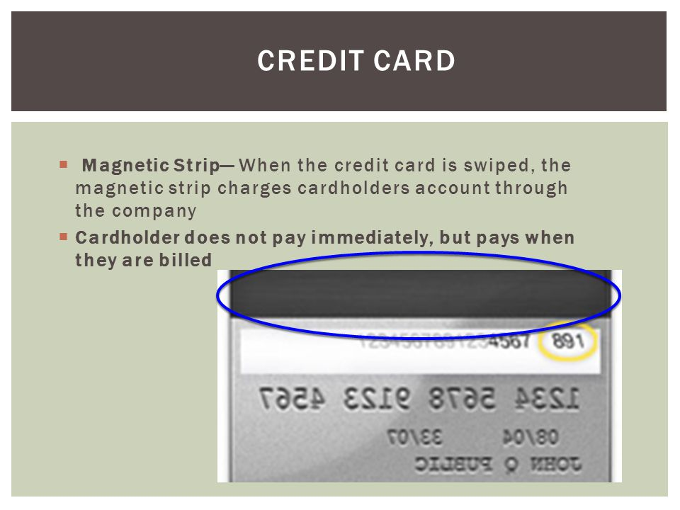 Credit Card Magnetic Strip— When the credit card is swiped, the magnetic strip charges cardholders account through the company.