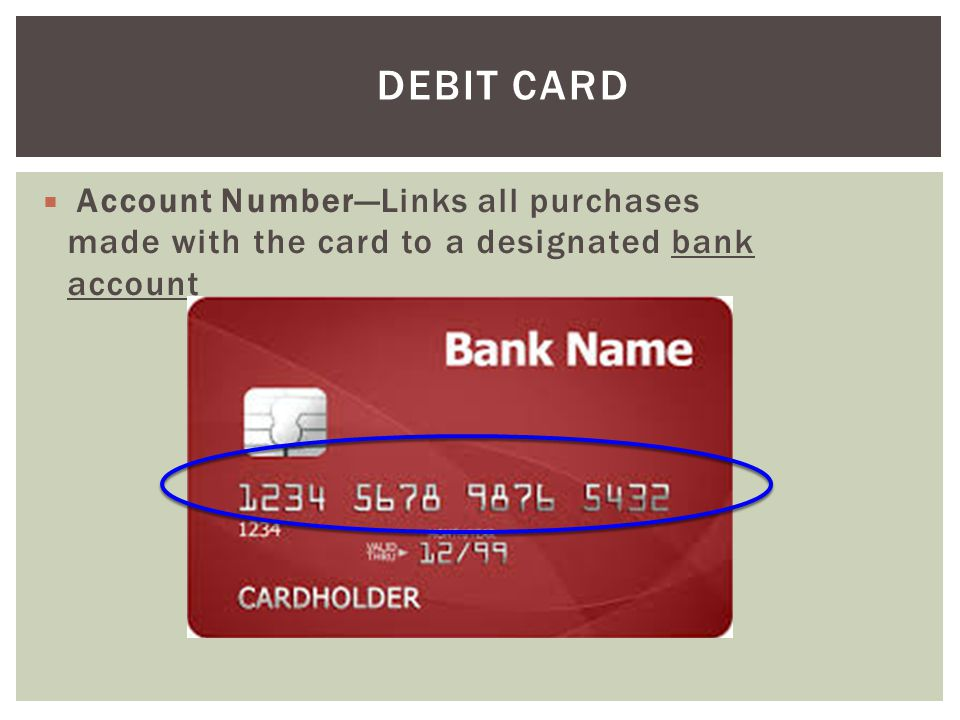 Debit Card Account Number—Links all purchases made with the card to a designated bank account.