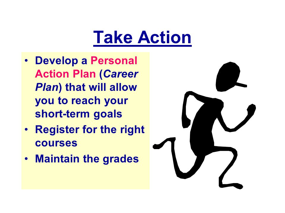 Take Action Develop a Personal Action Plan (Career Plan) that will allow you to reach your short-term goals.