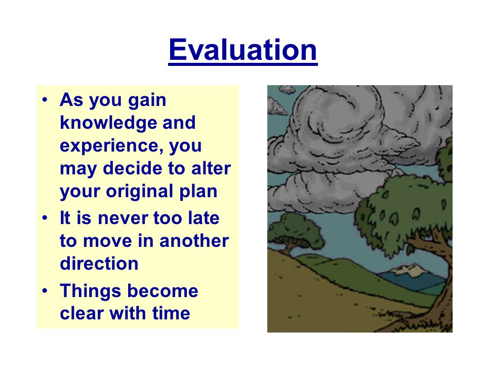 Evaluation As you gain knowledge and experience, you may decide to alter your original plan. It is never too late to move in another direction.