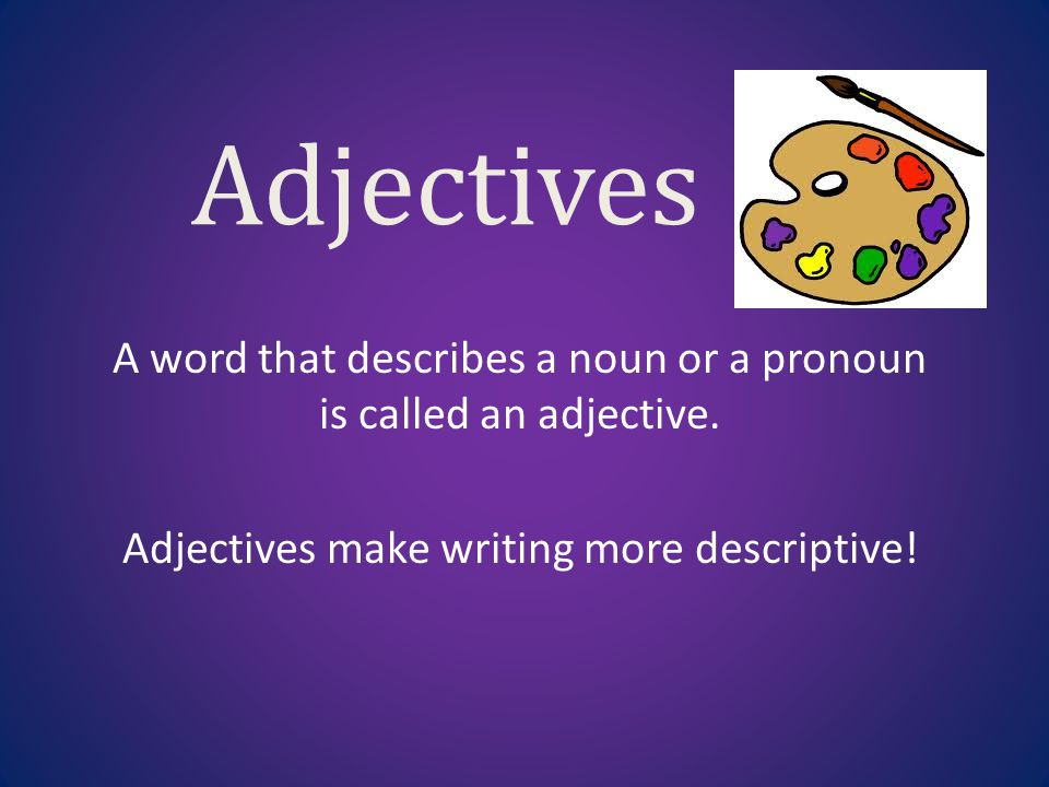 Adjectives A word that describes a noun or a pronoun is ...