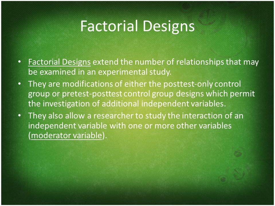 Factorial Designs Factorial Designs extend the number of relationships that may be examined in an experimental study.