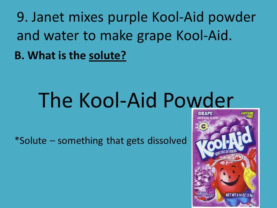 9. Janet mixes purple Kool-Aid powder and water to make grape Kool-Aid.