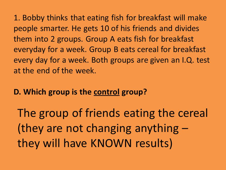 1. Bobby thinks that eating fish for breakfast will make people smarter. He gets 10 of his friends and divides them into 2 groups. Group A eats fish for breakfast everyday for a week. Group B eats cereal for breakfast every day for a week. Both groups are given an I.Q. test at the end of the week. D. Which group is the control group