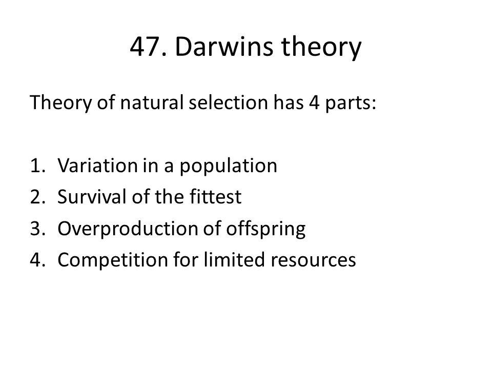 47. Darwins theory Theory of natural selection has 4 parts: