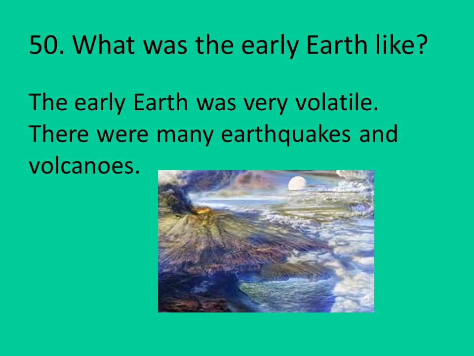 50. What was the early Earth like