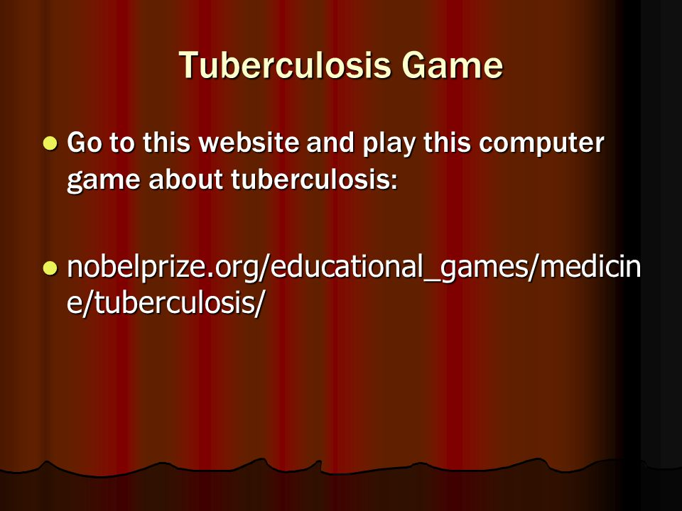 Tuberculosis Game Go to this website and play this computer game about tuberculosis: nobelprize.org/educational_games/medicine/tuberculosis/